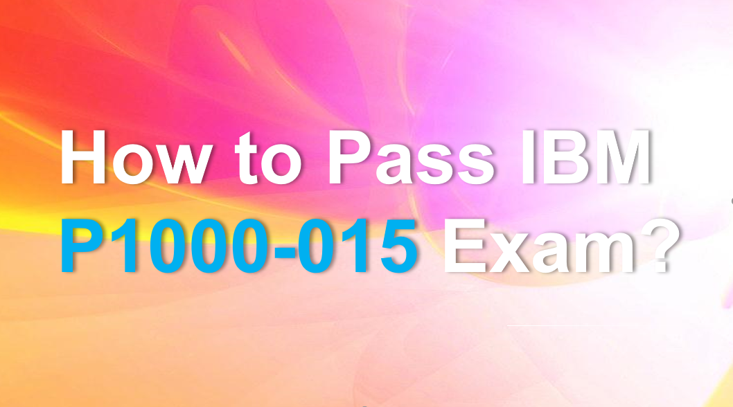 How to Pass IBM P1000-015 Exam