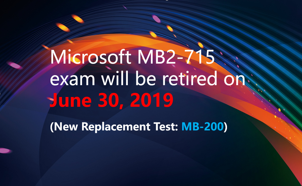 MB2-715 exam will retire on June 30, 2019, and the new replacement test is MB-200