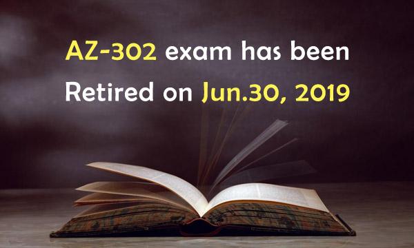 AZ-302 exam has been retired on Jun.30, 2019