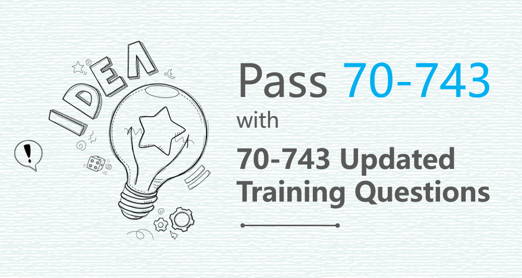Pass 70-743 with 70-743 updated Training Questions