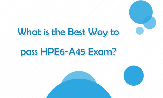 What is the Best way to pass HPE6-A45 Exam?