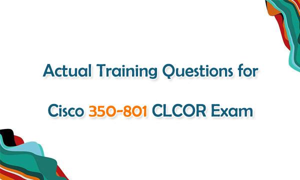 Actual Training Questions for Cisco 350-801 CLCOR Exam