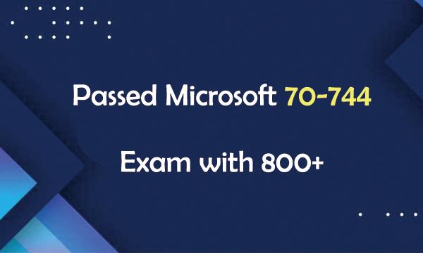Passed Microsoft 70-744 Exam with 800+