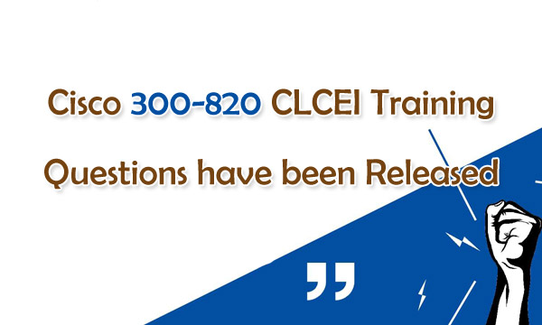 Cisco 300-820 CLCEI Training Questions have been Released