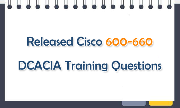 Released Cisco 600-660 DCACIA Training Questions