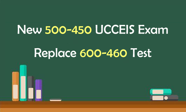 New 500-450 UCCEIS Exam Replace 600-460 Test