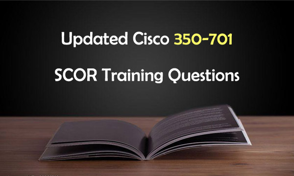 Updated Cisco 350-701 SCOR Training Questions