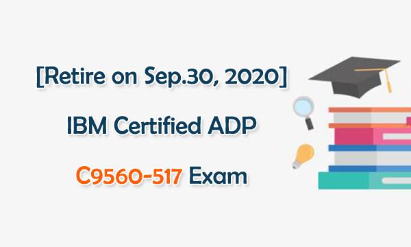 [Retire on Sep.30, 2020] IBM Certified ADP C9560-517 Exam