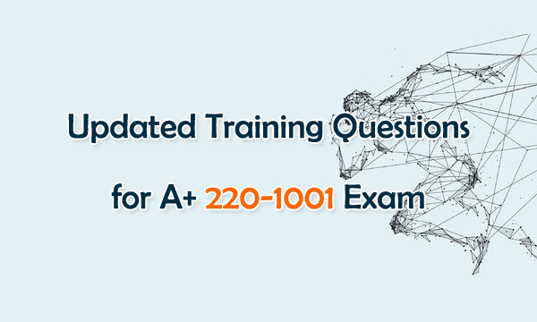 Updated Training Questions for A+ 220-1001 Exam