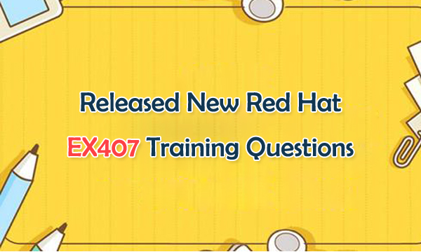 Released New Red Hat EX407 Training Questions