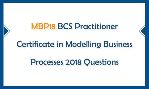MBP18 BCS Practitioner Certificate in Modelling Business Processes 2018 Questions