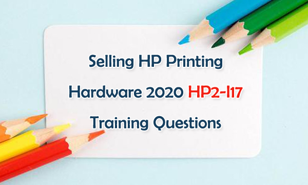 Selling HP Printing Hardware 2020 HP2-I17 Training Questions