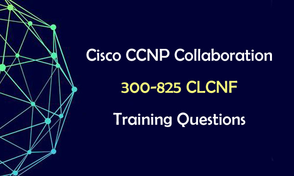 Cisco CCNP Collaboration 300-825 CLCNF Training Questions