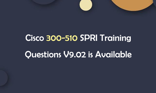 Cisco 300-510 SPRI Training Questions V9.02 is Available