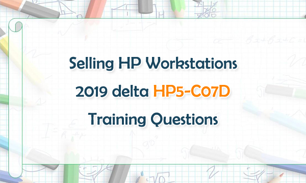 Selling HP Workstations 2019 delta HP5-C07D Training Questions